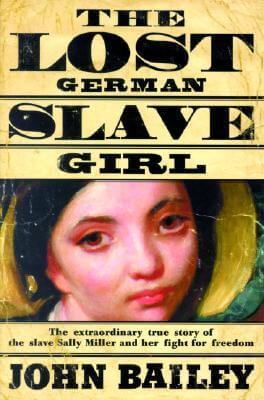 Click for more detail about The Lost German Slave Girl: The Extraordinary True Story Of Sally Miller And Her Fight For Freedom in Old New Orleans by John Bailey