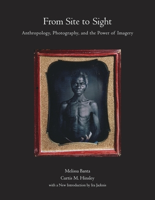 Click for more detail about From Site to Sight: Anthropology, Photography, and the Power of Imagery, Thirtieth Anniversary Edition by Melissa Banta, Curtis M. Hinsley, and Joan Kathryn O'Donnell