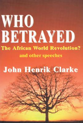 Click for more detail about Who Betrayed the African World Revolution?: And Other Speeches by John Henrik Clarke