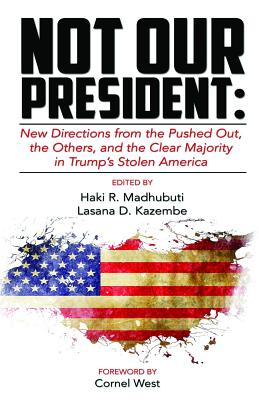 Click for more detail about Not Our President: New directions from the Pushed Out, The Others and the Clear Majority in Trump's Stolen America by Haki Madhubuti and Lasana D. Kazembe