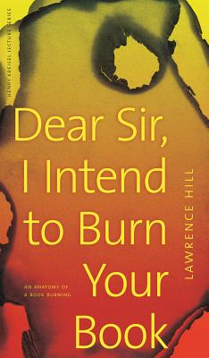 Click for more detail about Dear Sir, I Intend To Burn Your Book: An Anatomy Of A Book Burning (Henry Kreisel Memorial Lecture) by Lawrence Hill