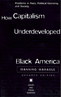 Click for more detail about How Capitalism Underdeveloped Black America: Problems in Race, Political Economy, and Society (South End Press Classics Series) by Manning Marable