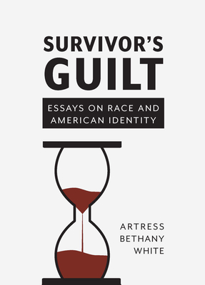 Click for more detail about Survivor's Guilt: Essays on Race and American Identity by Artress Bethany White
