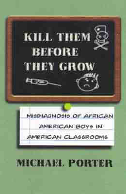 Click for more detail about Kill Them Before They Grow: Misdiagnosis of African American Boys in American Classrooms by Michael Porter