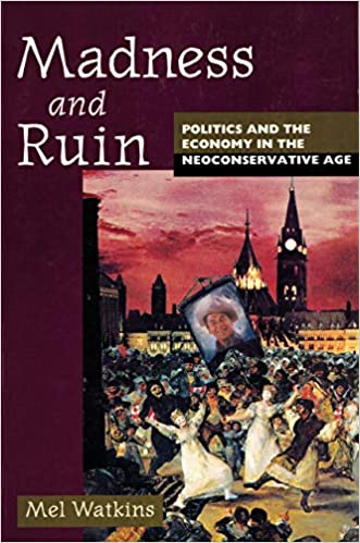 Click for more detail about Madness and Ruin: Politics and the Economy in the Neoconservative Age by Mel Watkins
