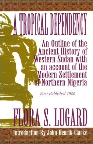 Click for more detail about A Tropical Dependency by Lady Lugard and Flora S. Lugard