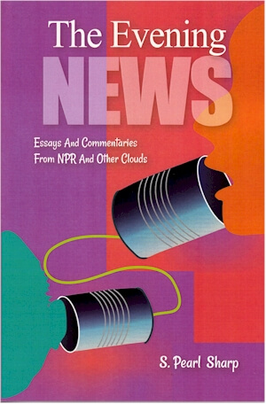 Click for more detail about The Evening News - Essays And Commentaries From NPR And Other Clouds by S. Pearl Sharp