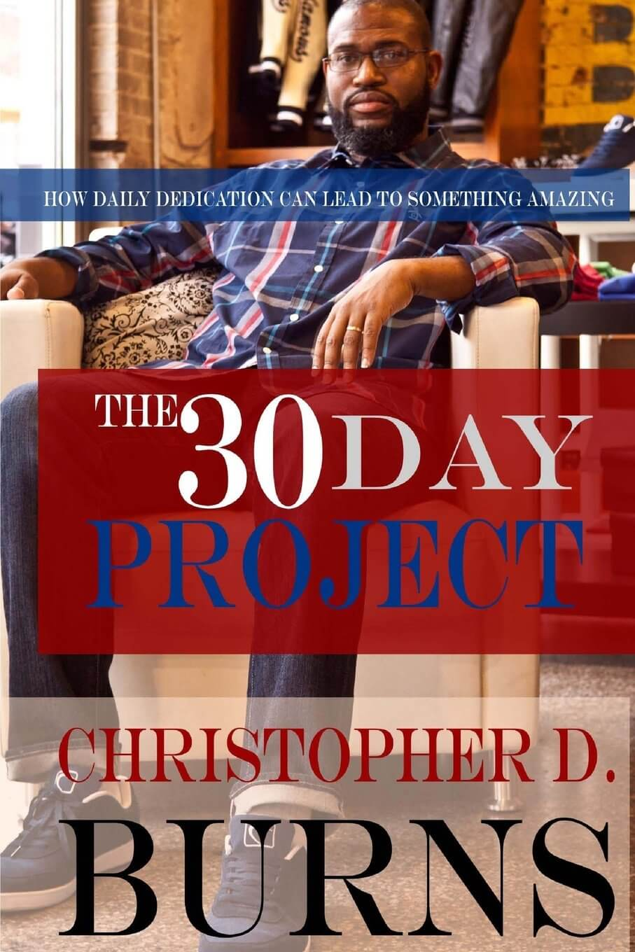 Click for more detail about The 30 Day Project: How Daily Dedication Can Lead to Something Amazing  by Christopher D. Burns
