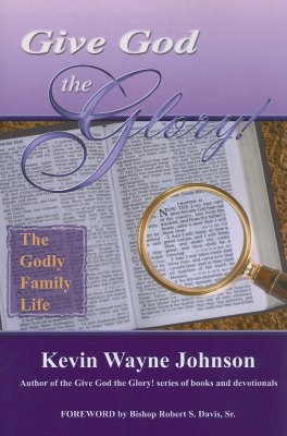 Click for more detail about Give God the Glory! The Godly Family Life by Kevin Wayne Johnson
