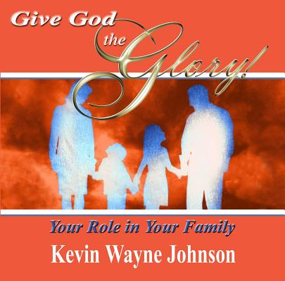 Click for more detail about Give God the Glory! Your Role in Your Family by Kevin Wayne Johnson