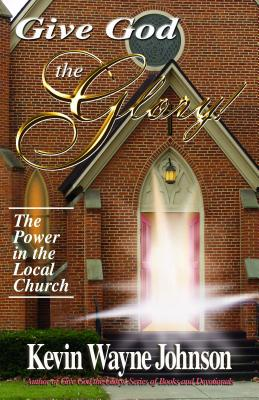 Click for more detail about Give God the Glory!: The Power in the Local Church by Kevin Wayne Johnson