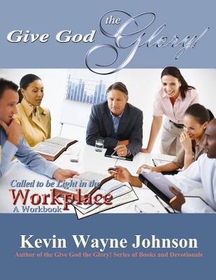 Click for more detail about Give God The Glory! Called To Be Light In The Workplace (A Workbook) by Kevin Wayne Johnson