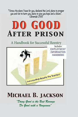 Click for more detail about How To Do Good After Prison: A Handbook For Successful Reentry (W/ Employment Information Handbook) by Michael B. Jackson