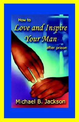 Click for more detail about How To Love And Inspire Your Man After Prison by Michael B. Jackson