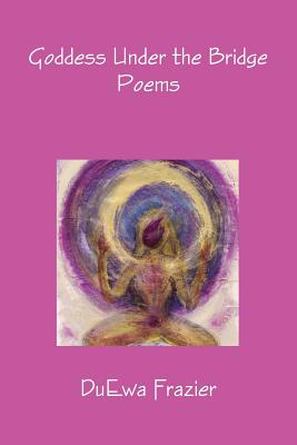 Click for more detail about Goddess Under The Bridge Poems by DuEwa M. Frazier