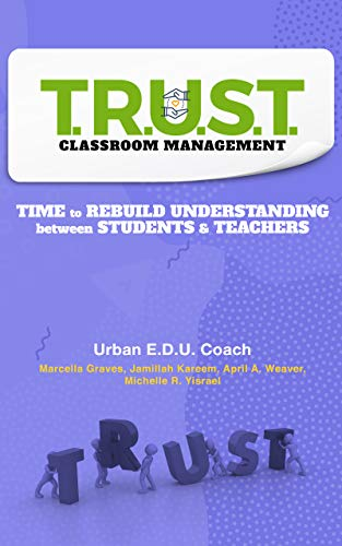 Book Cover T.R.U.S.T. Classroom Management: Time to Rebuild Understanding between Students & Teachers by Michelle Rhnea Yisrael, Jamillah Kareem, April Weaver, and Marcella Graves