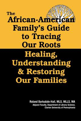 Book Cover The African American Family's Guide to Tracing Our Roots: Healing, Understanding & Restoring Our Families by Roland C. Barksdale-Hall