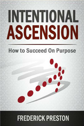 Click for more detail about Intentional Ascension: How To Succeed On Purpose by F. J. Preston