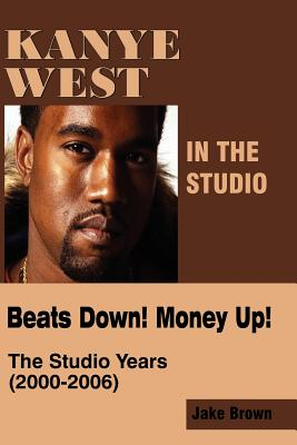 Click for a larger image of Kanye West in the Studio:  Beats Down!  Money Up!  The Studio Years (2000 - 2006)