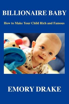 Click for more detail about Billionaire Baby: How To Make Your Child Rich and Famous by Emory Drake