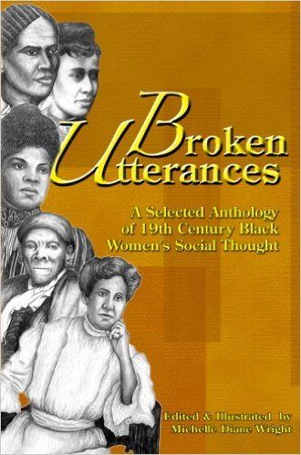 Click for more detail about Broken Utterances: A Selected Anthology of 19th Century Black Women's Social Thought by Michelle Diane Wright