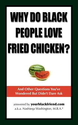 Click for more detail about Why Do Black People Love Fried Chicken? And Other Questions You've Wondered But Didn't Dare Ask by Nashieqa Washington