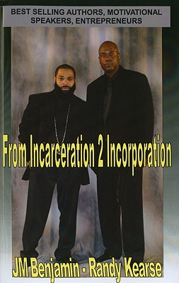 Click for more detail about From Incarceration 2 Incorporation by J.M. Benjamin and Randy Kearse