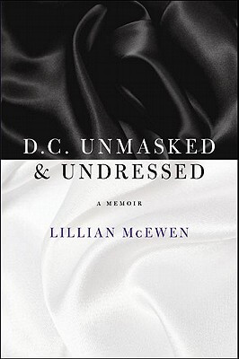 Click for more detail about D.C. Unmasked & Undressed: A Memoir by Lillian McEwen