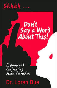 Click for more detail about Don't Say A Word About This! Exposing And Confronting Sexual Perversion by Loren C. Due