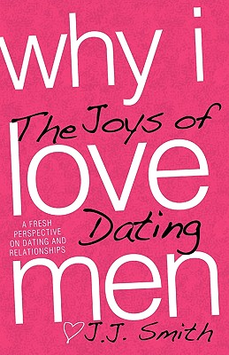 Click for more detail about Why I Love Men: The Joys Of Dating by J.J. Smith