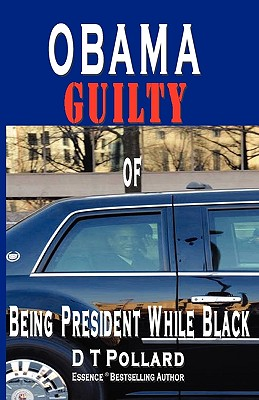 Click for more detail about Obama Guilty Of Being President While Black by D.T. Pollard