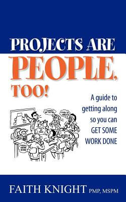 Click for more detail about Projects Are People, Too!: A Guide To Getting Along So You Can Get Some Work Done by Faith Knight