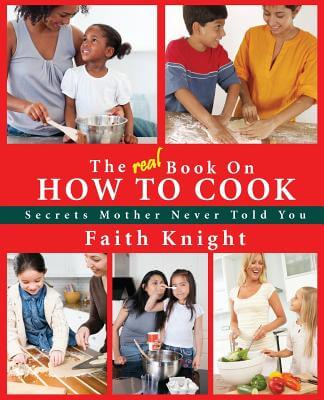 Click for more detail about The Real Book On How To Cook: Secrets Mother Never Told You by Faith Knight