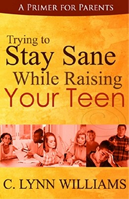 Click for more detail about Trying to Stay Sane While Raising Your Teen by C. Lynn Williams