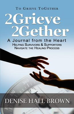 Click for more detail about 2Grieve 2Gether: A Journal from the Heart Helping Survivors and Supporters Navigate the Healing Process by Denise Hall Brown