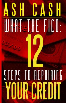 Click for more detail about What the FICO: 12 Steps to Repairing Your Credit by Ash Cash