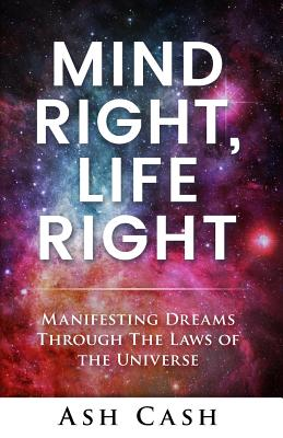 Book Cover Mind Right, Life Right: Manifesting Dreams Through The Laws of The Universe by Ash Cash