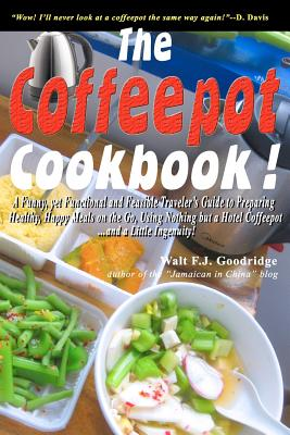 Click for more detail about The Coffeepot Cookbook: A Funny, yet Functional and Feasible Traveler's Guide to Preparing Healthy, Happy Meals on the go Using Nothing but a Hotel Coffeepot…. and a Little Ingenuity! by Walt Goodridge