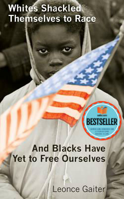 Click for more detail about Whites Shackled Themselves to Race  and Blacks Have Yet to Free Ourselves by Leonce Gaiter