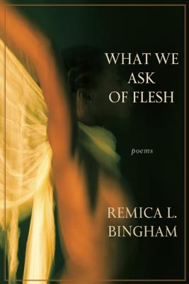 Click for more detail about What We Ask of Flesh by Remica L Bingham