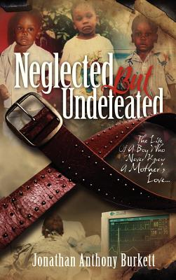 Click for more detail about Neglected But Undefeated: The Life Of A Boy Who Never Knew A Mother's Love by Jonathan Anthony Burkett