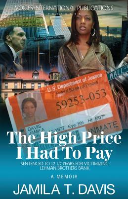 Click for more detail about The High Price I Had To Pay: Sentenced To 12 1/2 Years For Victimizing Lehman Brothers Bank by Jamila T. Davis