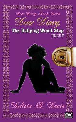Click for more detail about Dear Diary, The Bullying Won't Stop UNCUT by Delicia B. Davis