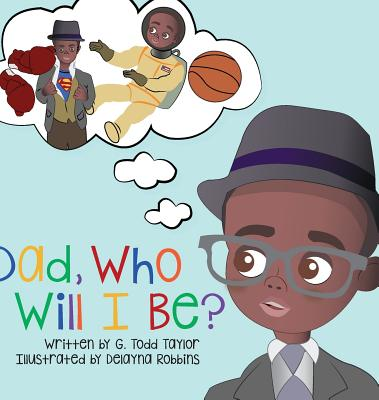 Click for more detail about Dad, Who Will I Be? by G. Todd Taylor