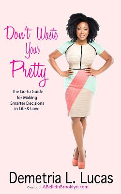 Click for more detail about Don't Waste Your Pretty: The Go-To Guide for Making Smarter Decisions in Life & Love by Demetria L. Lucas