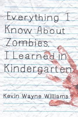 Click for more detail about Everything I Know About Zombies, I Learned In Kindergarten by Kevin Wayne Williams