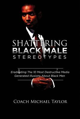 Click for more detail about Shattering Black Male Stereotypes: Eradicating the 10 Most Destructive Media Generated Illusions about Black Men by Michael Taylor