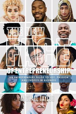 Click for more detail about The New Face of Entrepreneurship: An Entrepreneurs Guide to Joy, Passion & Profits in Business by Michael Taylor
