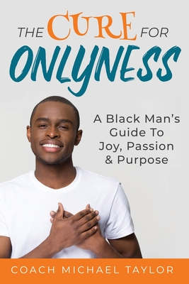 Click for more detail about The Cure For Onlyness: A Black Man's Guide To Joy, Passion & Purpose by Michael Taylor