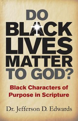 Click for more detail about Do Black Lives Matter To God?: Black Characters of Purpose in Scripture by Jeff Edwards